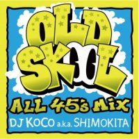 DJ KOCO a.k.a. SHIMOKITA : OLD SKOOL -ALL 45's MIX- (MIX-CD)