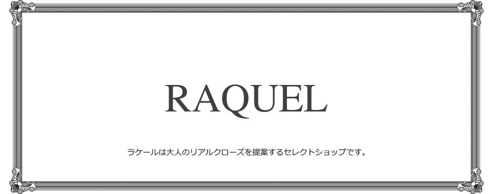 RAQUEL/ラケールは『シンプルなのに個性的』をコンセプトに、トレンドに振り回される事無く、時代の劣化にも負けない、独自の世界観を持ったファッションアイテムをご紹介していく福岡のセレクトショップです。