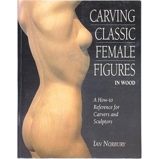Carving Classic Female Figures in Wood: A How-To Reference for Carvers and Sculptors