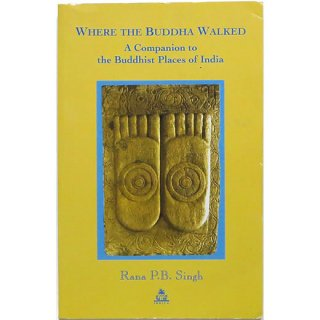 Where the Buddha Walked: A Companion to Buddhist Places in India ブッダが歩いたところ
